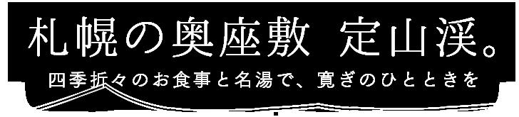 札幌の奥座敷 定山渓。 四季折々のお食事と名湯で、寛ぎのひとときを